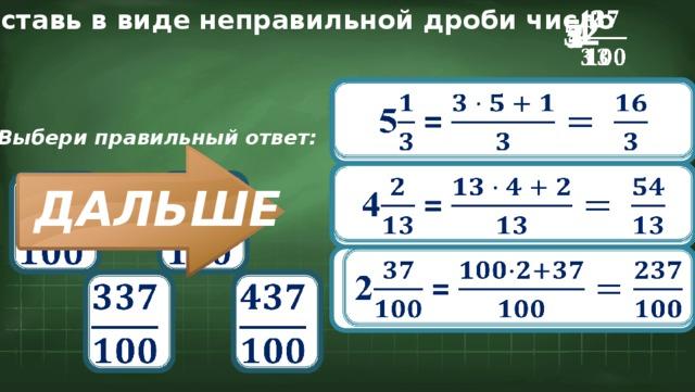 Представь в виде неправильной дроби число 4  5  2  5 =  Выбери правильный ответ:  4 =       ДАЛЬШЕ 2 =