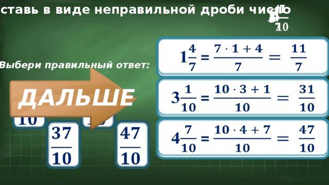 Представь в виде неправильной дроби число  3 4   1 1 =  Выбери правильный ответ: 3 =        ДАЛЬШЕ 4 =
