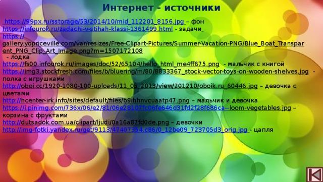 Интернет - источники  https://99px.ru/sstorage/53/2014/10/mid_112201_8156.jpg  – фон https://infourok.ru/zadachi-v-stihah-klassi-1361499.html  - задачи  https:// gallery.yopriceville.com/var/resizes/Free-Clipart-Pictures/Summer-Vacation-PNG/Blue_Boat_Transparent_PNG_Clip_Art_Image.png?m=1507172108  - лодка https:// fs00.infourok.ru/images/doc/52/65104/hello_html_me4ff675.png  - мальчик с книгой https:// img3.stockfresh.com/files/b/bluering/m/80/8833367_stock-vector-toys-on-wooden-shelves.jpg  - полка с игрушками http:// oboi.cc/1920-1080-100-uploads/11_05_2013/view/201210/oboik.ru_60446.jpg – девочка с цветами http:// hcenter-irk.info/sites/default/files/b9ihhnvcuaatp47.png – мальчик и девочка https://i.pinimg.com/736x/06/e2/81/06e28107fc06fe646d31fd2f28f686ca-- loom-vegetables.jpg – корзина с фруктами http:// dutsadok.com.ua/clipart/ljudi/0a16a87fd0de.png – девочки http:// img-fotki.yandex.ru/get/9113/47407354.c86/0_12be09_723705d3_orig.jpg  - цапля