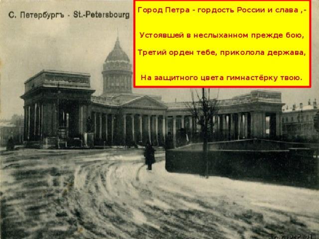 Город Петра - гордость России и слава ,-    Устоявшей в неслыханном прежде бою,   Третий орден тебе, приколола держава,   На защитного цвета гимнастёрку твою.