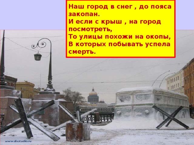 Наш город в снег , до пояса закопан.  И если с крыш , на город посмотреть,  То улицы похожи на окопы,  В которых побывать успела смерть.