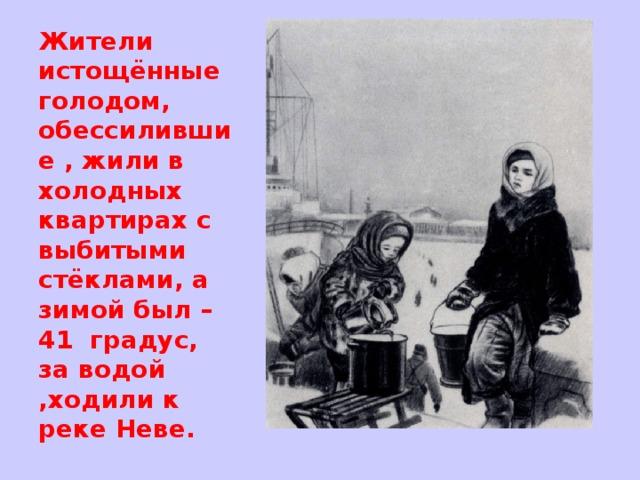Жители истощённые голодом, обессилившие , жили в холодных квартирах с выбитыми стёклами, а зимой был – 41 градус, за водой ,ходили к реке Неве.