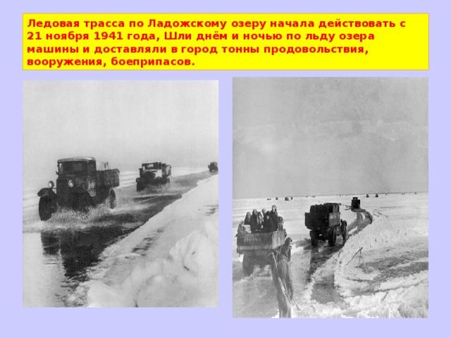 Ледовая трасса по Ладожскому озеру начала действовать с 21 ноября 1941 года, Шли днём и ночью по льду озера машины и доставляли в город тонны продовольствия, вооружения, боеприпасов.
