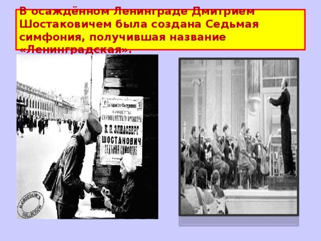 В осаждённом Ленинграде Дмитрием Шостаковичем была создана Седьмая симфония, получившая название «Ленинградская».