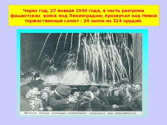 Через год, 27 января 1944 года, в честь разгрома фашистских войск под Ленинградом; прозвучал над Невой торжественный салют : 24 залпа из 324 орудий.