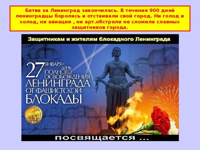 Битва за Ленинград закончилась. В течение 900 дней ленинградцы боролись и отстаивали свой город. Ни голод и холод, ни авиации , ни арт.обстрели не сломили славных защитников города.
