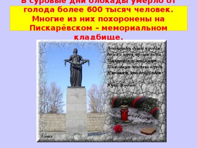 В суровые дни блокады умерло от голода более 600 тысяч человек. Многие из них похоронены на Пискарёвском – мемориальном кладбище.