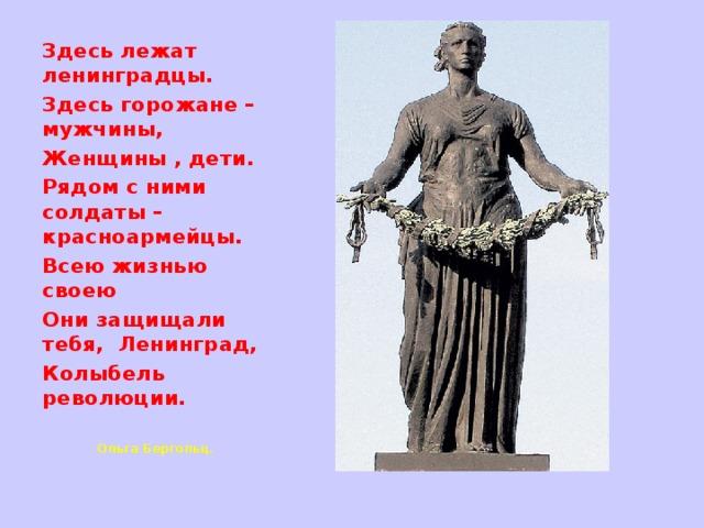 Здесь лежат ленинградцы. Здесь горожане – мужчины, Женщины , дети. Рядом с ними солдаты – красноармейцы. Всею жизнью своею Они защищали тебя, Ленинград, Колыбель революции.   Ольга Бергольц.