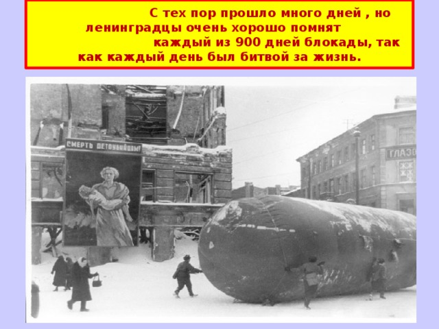 С тех пор прошло много дней , но ленинградцы очень хорошо помнят  каждый из 900 дней блокады, так как каждый день был битвой за жизнь.