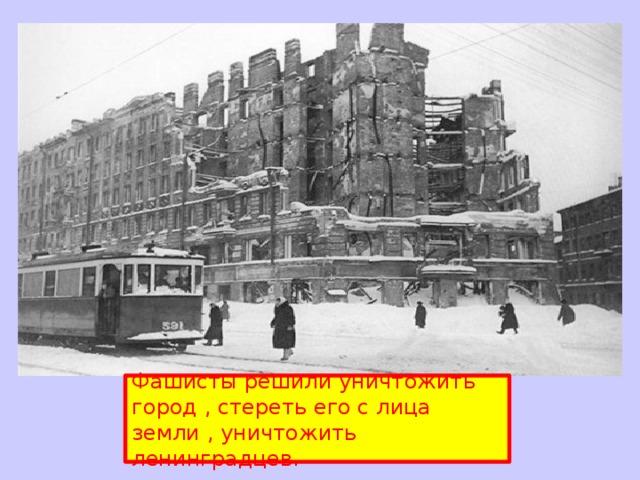 Фашисты решили уничтожить город , стереть его с лица земли , уничтожить ленинградцев.