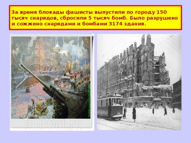 За время блокады фашисты выпустили по городу 150 тысяч снарядов, сбросили 5 тысяч бомб. Было разрушено и сожжено снарядами и бомбами 3174 здания.