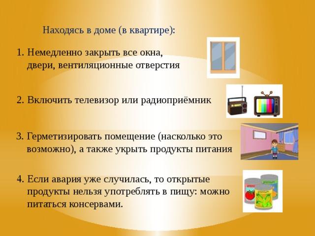 Находясь в доме (в квартире): 1. Немедленно закрыть все окна,  двери, вентиляционные отверстия 2. Включить телевизор или радиоприёмник 3. Герметизировать помещение (насколько это  возможно), а также укрыть продукты питания Находясь в доме (в квартире): 1. Немедленно закрыть все окна, двери, вентиляционные отверстия 2. Включить телевизор или радиоприёмник 3. Герметизировать помещение (насколько это возможно), а также укрыть продукты питания 4. Если авария уже случилась, то открытые продукты нельзя употреблять в пищу: можно питаться консервами. 4. Если авария уже случилась, то открытые  продукты нельзя употреблять в пищу: можно  питаться консервами.