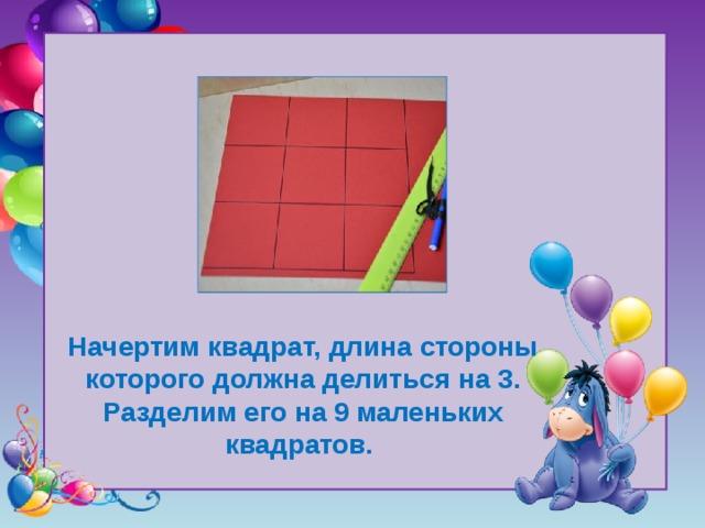 Начертим квадрат, длина стороны которого должна делиться на 3. Разделим его на 9 маленьких квадратов.