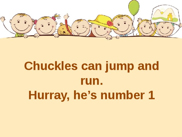 Chuckles can jump and run. Hurray, he's number 1