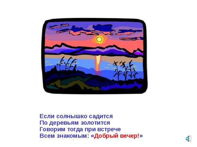 Если солнышко садится По деревьям золотится Говорим тогда при встрече Всем знакомым: « Добрый вечер! »