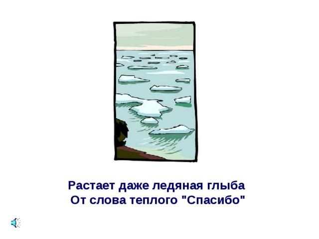 Растает даже ледяная глыба   От слова теплого