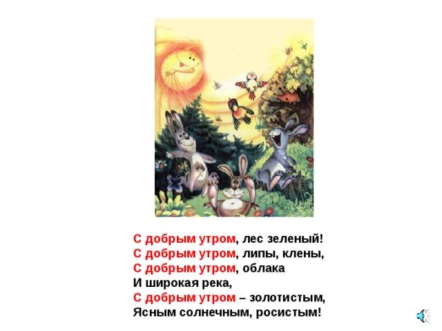 С добрым утром , лес зеленый! С добрым утром , липы, клены, С добрым утром , облака И широкая река, С добрым утром – золотистым, Ясным солнечным, росистым!
