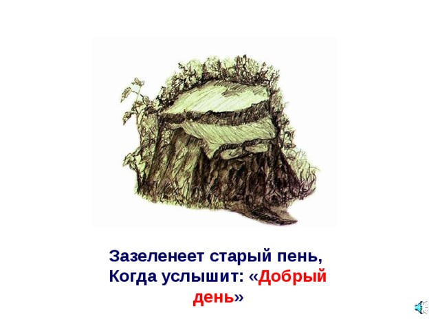 Зазеленеет старый пень,   Когда услышит: « Добрый день »
