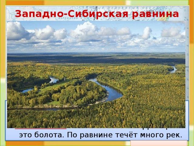 Западно-Сибирская равнина  Это плоская равнина. На карте она окрашена в зелёный цвет. Значит, это низменность . Большая часть территории – это болота. По равнине течёт много рек.