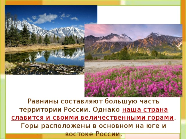 Равнины составляют большую часть территории России. Однако наша страна славится и своими величественными горами . Горы расположены в основном на юге и востоке России.