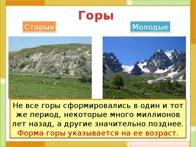 Горы Старые Молодые  Это высокие и ост-рые горы, склоны крутые, вершины покрыты снегом.  Вершины гор невысокие и неострые, склоны пологие. Не все горы сформировались в один и тот же период, некоторые много миллионов лет назад, а другие значительно позднее. Форма горы указывается на ее возраст.