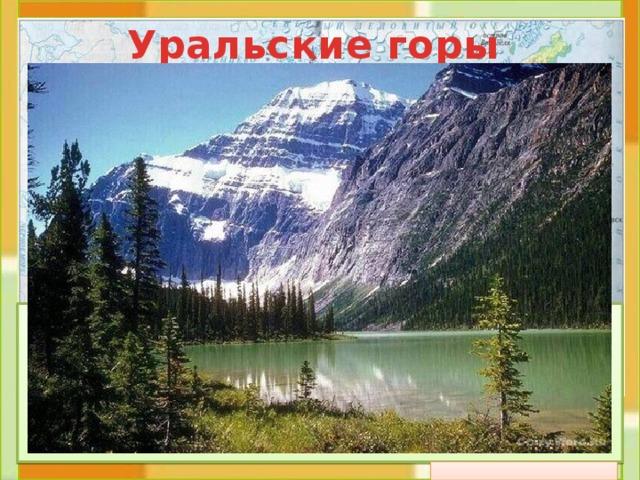 Уральские горы  Протянулись с севера на юг через всю террито-рию России. В старину их величали «Каменный пояс Земли Русской» . Урал делит материк Евразию на Европу и Азию. Это довольно низкие горы: менее 2000 м. Их называют «старые горы».