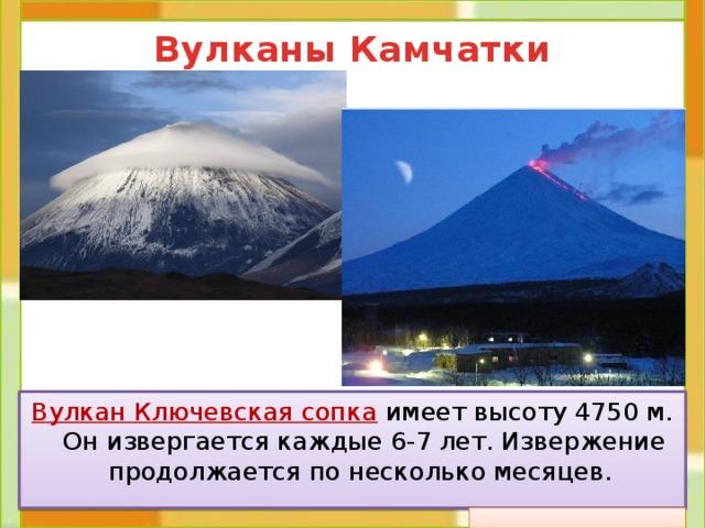 Вулканы Камчатки Вулкан Ключевская сопка  имеет высоту 4750 м. Он извергается каждые 6-7 лет. Извержение продолжается по несколько месяцев.