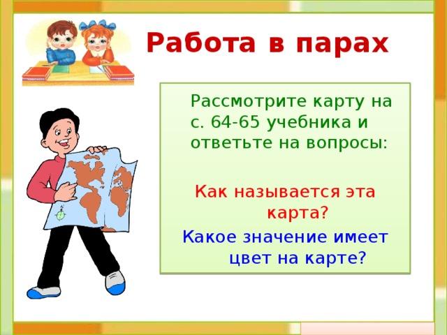 Работа в парах  Рассмотрите карту на с. 64-65 учебника и ответьте на вопросы: Как называется эта карта? Какое значение имеет цвет на карте?