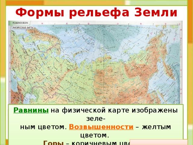 Формы рельефа Земли Равнины на физической карте изображены зеле- ным цветом. Возвышенности – желтым цветом. Горы – коричневым цветом.  Рельеф – это все неровности Земной поверх-  ности. Различные формы рельефа на карте изображают с помощью условных цветов.