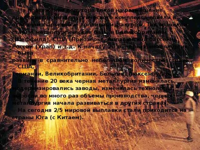 На протяжении полутора веков на размещение предприятий металлургического комплекса влияли в основном сырьевой и топливный факторы. Так возникли старые металлургические базы в Великобритании (Шеффилд), США (Приозерье, Аппаличский бассейн), России (Урал) и т.д. К началу 20 в. черная металлургия была развита в сравнительно небольшом количестве стран: США, Германии, Великобритании, Бельгии, Люксембурге.  В течение 20 века черная металлургия изменялась, модернизировались заводы, изменялась технология, выросли во много раз объемы производства, черная металлургия начала развиваться в других странах.  На сегодня 2/5 мировой выплавки стали приходится на страны Юга (с Китаем).