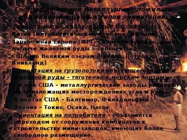 География черной металлургии сложилась под влиянием разных типов ориентации: 2) Ориентация на железорудные бассейны: Китай (металлургический комбинат в Ухани) Зарубежная Европа (ФРГ, Саарский бассейн, район добычи железной руды – Зальцгиттер) США (по Великим озерам Чикаго, Детройт, Кливленд) 3) Ориентация на грузопотоки коксующегося угля и железной руды – тяготение к морским портам: На юге США – металлургические заводы работают на близлежащих месторождениях угля и руды В портах США – Балтимор, Филадельфия Япония – Токио, Осака, Нагоя 4) Ориентация на потребителя – объясняется переходом от сооружения комбинатов к строительству мини-заводов, имеющих более свободное размещение.