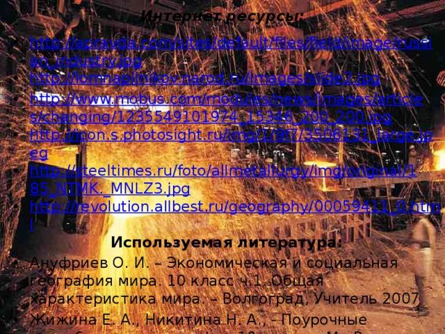 Интернет ресурсы: http://apravda.com/sites/default/files/field/image/russian_industry.jpg http://lomnapilnikov.narod.ru/images/slide2.jpg http://www.mobus.com/modules/news/images/articles/changing/1235549101974_15346_200_200.jpg http://icon.s.photosight.ru/img/1/9f7/3506131_large.jpeg http://steeltimes.ru/foto/allmetallurgy/img/original/185_NTMK._MNLZ3.jpg http://revolution.allbest.ru/geography/00059411_0.html Используемая литература: