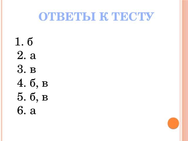 ОТВЕТЫ К ТЕСТУ  1. б  2. а  3. в  4. б, в  5. б, в  6. а
