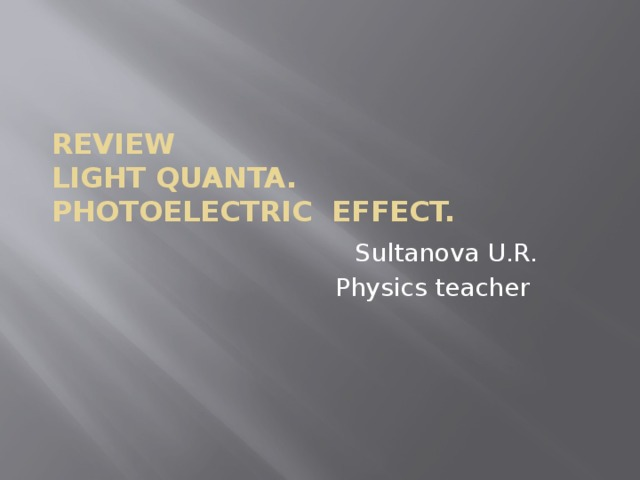 Review  Light quanta.  Photoelectric effect. Sultanova U.R. Physics teacher