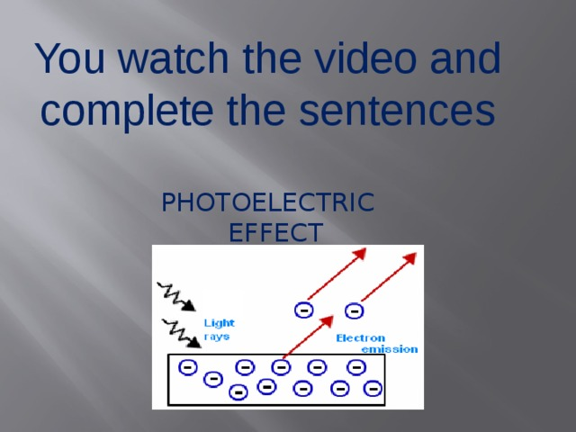 You watch the video and complete the sentences PHOTOELECTRIC  EFFECT
