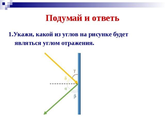 Подумай и ответь 1.Укажи,какой из углов на рисунке будет являться углом отражения.