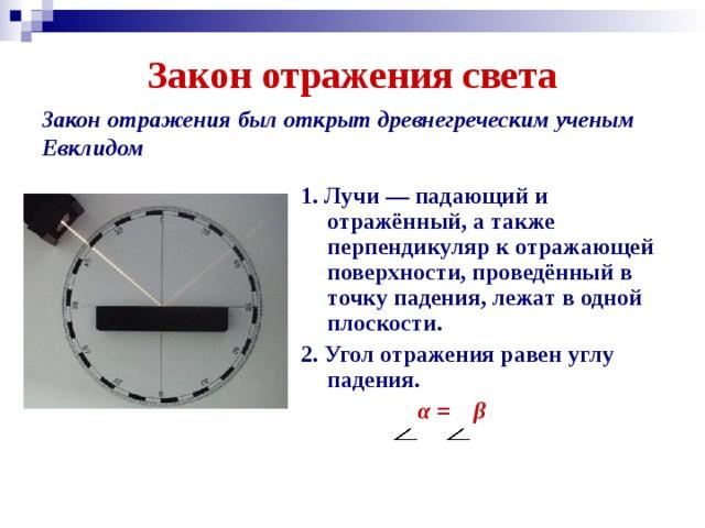Закон отражения света Закон отражения был открыт древнегреческим ученым Евклидом 1. Лучи —падающий и отражённый, а также перпендикуляр к отражающей поверхности, проведённый в точку падения, лежат в одной плоскости. 2. Угол отражения равен углу падения.  α = β