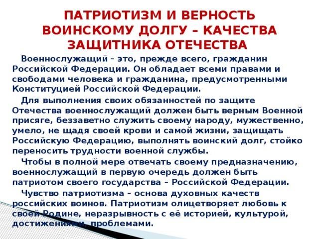 ПАТРИОТИЗМ И ВЕРНОСТЬ ВОИНСКОМУ ДОЛГУ – КАЧЕСТВА ЗАЩИТНИКА ОТЕЧЕСТВА Военнослужащий – это, прежде всего, гражданин Российской Федерации. Он обладает всеми правами и свободами человека и гражданина, предусмотренными Конституцией Российской Федерации. Для выполнения своих обязанностей по защите Отечества военнослужащий должен быть верным Военной присяге, беззаветно служить своему народу, мужественно, умело, не щадя своей крови и самой жизни, защищать Российскую Федерацию, выполнять воинский долг, стойко переносить трудности военной службы. Чтобы в полной мере отвечать своему предназначению, военнослужащий в первую очередь должен быть патриотом своего государства – Российской Федерации. Чувство патриотизма – основа духовных качеств российских воинов. Патриотизм олицетворяет любовь к своей Родине, неразрывность с её историей, культурой, достижениями, проблемами.