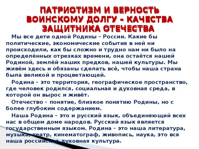 ПАТРИОТИЗМ И ВЕРНОСТЬ ВОИНСКОМУ ДОЛГУ – КАЧЕСТВА ЗАЩИТНИКА ОТЕЧЕСТВА ПАТРИОТИЗМ И ВЕРНОСТЬ ВОИНСКОМУ ДОЛГУ – КАЧЕСТВА ЗАЩИТНИКА ОТЕЧЕСТВА Мы все дети одной Родины – России. Какие бы политические, экономические события в ней ни происходили, как бы сложно и трудно нам ни было на определённых отрезках времени, она остаётся нашей Родиной, землёй наших предков, нашей культуры. Мы живём здесь и обязаны сделать всё, чтобы наша страна была великой и процветающей. Родина – это территория, географическое пространство, где человек родился, социальная и духовная среда, в которой он вырос и живёт. Отечество – понятие, близкое понятию Родины, но с более глубоким содержанием. Наша Родина – это и русский язык, объединяющий всех нас в общем доме народов. Русский язык является государственным языком. Родина – это наша литература, музыка, театр, кинематограф, живопись, наука, это вся наша российская духовная культура.