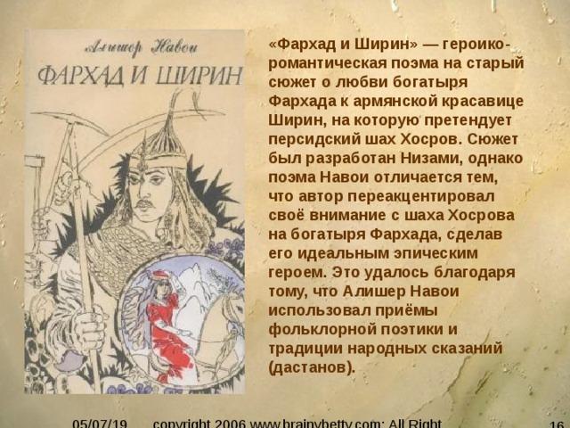 «Фархад и Ширин» — героико-романтическая поэма на старый сюжет о любви богатыря Фархада к армянской красавице Ширин, на которую претендует персидский шах Хосров. Сюжет был разработан Низами, однако поэма Навои отличается тем, что автор переакцентировал своё внимание с шаха Хосрова на богатыря Фархада, сделав его идеальным эпическим героем. Это удалось благодаря тому, что Алишер Навои использовал приёмы фольклорной поэтики и традиции народных сказаний (дастанов).