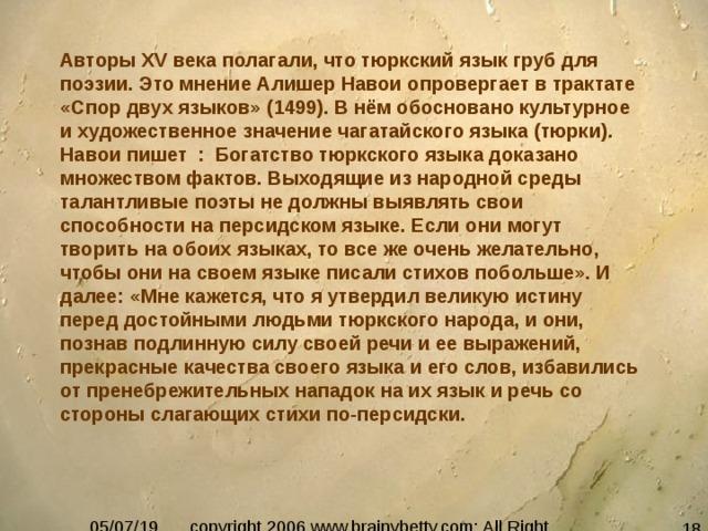 Авторы XV века полагали, что тюркский язык груб для поэзии. Это мнение Алишер Навои опровергает в трактате «Спор двух языков» (1499). В нём обосновано культурное и художественное значение чагатайского языка (тюрки). Навои пишет : Богатство тюркского языка доказано множеством фактов. Выходящие из народной среды талантливые поэты не должны выявлять свои способности на персидском языке. Если они могут творить на обоих языках, то все же очень желательно, чтобы они на своем языке писали стихов побольше». И далее: «Мне кажется, что я утвердил великую истину перед достойными людьми тюркского народа, и они, познав подлинную силу своей речи и ее выражений, прекрасные качества своего языка и его слов, избавились от пренебрежительных нападок на их язык и речь со стороны слагающих стихи по-персидски.
