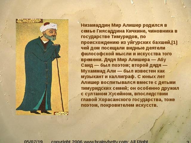 Низамаддин Мир Алишер родился в семье Гиясаддина Кичкине, чиновника в государстве Тимуридов, по происхождению из уйгурских бахшей,[1] чей дом посещали видные деятели философской мысли и искусства того времени. Дядя Мир Алишера — Абу Саид — был поэтом; второй дядя — Мухаммад Али — был известен как музыкант и каллиграф. С юных лет Алишер воспитывался вместе с детьми тимуридских семей; он особенно дружил с султаном Хусейном, впоследствии главой Хорасанского государства, тоже поэтом, покровителем искусств.