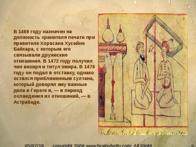 В 1469 году назначен на должность хранителя печати при правителе Хорасана Хусейне Байкара, с которым его связывали дружеские отношения. В 1472 году получил чин визиря и титул эмира. В 1476 году он подал в отставку, однако остался приближенным султана, который доверял ему важные дела в Герате и, — в период охлаждения их отношений, — в Астрабаде.