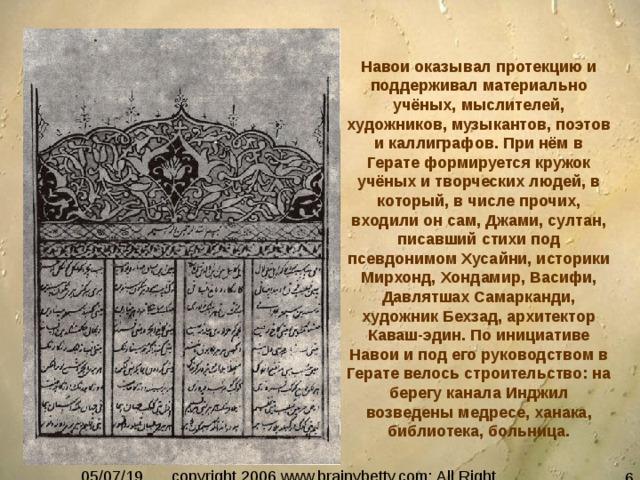 Навои оказывал протекцию и поддерживал материально учёных, мыслителей, художников, музыкантов, поэтов и каллиграфов. При нём в Герате формируется кружок учёных и творческих людей, в который, в числе прочих, входили он сам, Джами, султан, писавший стихи под псевдонимом Хусайни, историки Мирхонд, Хондамир, Васифи, Давлятшах Самарканди, художник Бехзад, архитектор Каваш-эдин. По инициативе Навои и под его руководством в Герате велось строительство: на берегу канала Инджил возведены медресе, ханака, библиотека, больница.