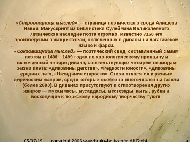 «Сокровищница мыслей» — страница поэтического свода Алишера Навои. Манускрипт из библиотеки Сулеймана Великолепного Лирическое наследие поэта огромно. Известно 3150 его произведений в жанре газели, включенных в диваны на чагатайском языке и фарси. «Сокровищница мыслей» — поэтический свод, составленный самим поэтом в 1498—1499 годах по хронологическому принципу и включающий четыре дивана, соответствующих четырём периодам жизни поэта: «Диковины детства», «Редкости юности», «Диковины средних лет», «Назидания старости». Стихи относятся к разным лирическим жанрам, среди которых особенно многочисленны газели (более 2600). В диванах присутствуют и стихотворения других жанров — мухаммасы, мусаддасы, местезады, кыты, рубаи и восходящие к тюркскому народному творчеству туюги.