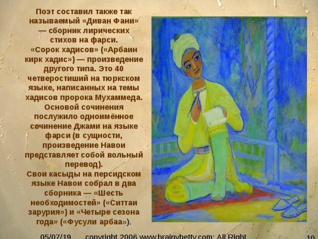 Поэт составил также так называемый «Диван Фани» — сборник лирических стихов на фарси. «Сорок хадисов» («Арбаин кирк хадис») — произведение другого типа. Это 40 четверостиший на тюркском языке, написанных на темы хадисов пророка Мухаммеда. Основой сочинения послужило одноимённое сочинение Джами на языке фарси (в сущности, произведение Навои представляет собой вольный перевод). Свои касыды на персидском языке Навои собрал в два сборника — «Шесть необходимостей» («Ситтаи зарурия») и «Четыре сезона года» («Фусули арбаа »).
