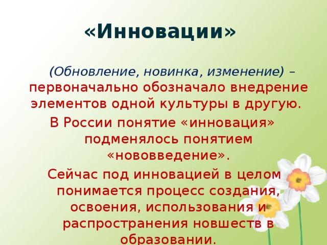 «Инновации»  (Обновление, новинка, изменение) – первоначально обозначало внедрение элементов одной культуры в другую. В России понятие «инновация» подменялось понятием «нововведение».  Сейчас под инновацией в целом понимается процесс создания, освоения, использования и распространения новшеств в образовании.