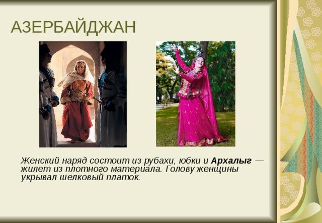 АЗЕРБАЙДЖАН  Женский наряд состоит из рубахи, юбки и Архалыг — жилет из плотного материала. Голову женщины укрывал шелковый платок.