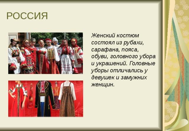 РОССИЯ  Женский костюм состоял из рубахи, сарафана, пояса, обуви, головного убора и украшений. Головные уборы отличались у девушек и замужних женщин.