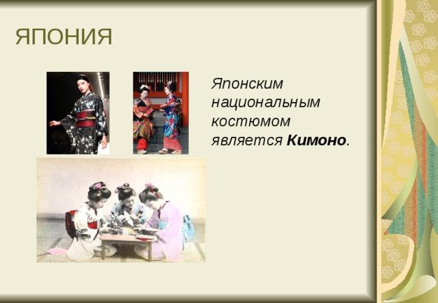 ЯПОНИЯ  Японским национальным костюмом является Кимоно .